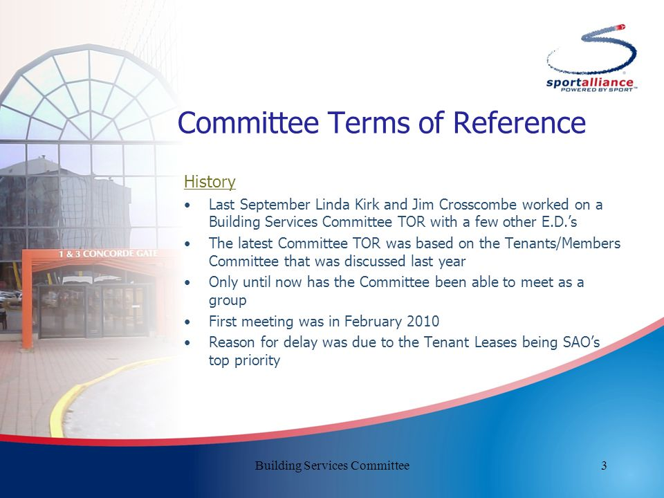 3 Committee Terms of Reference History Last September Linda Kirk and Jim Crosscombe worked on a Building Services Committee TOR with a few other E.D.'s The latest Committee TOR was based on the Tenants/Members Committee that was discussed last year Only until now has the Committee been able to meet as a group First meeting was in February 2010 Reason for delay was due to the Tenant Leases being SAO's top priority Building Services Committee