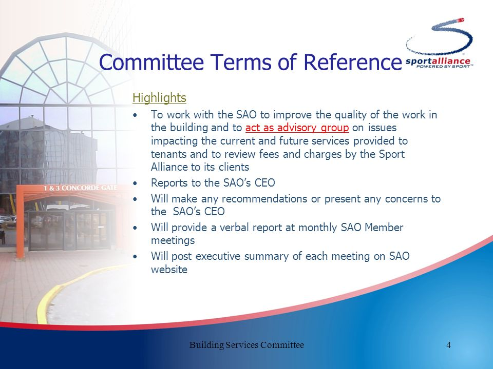 4 Committee Terms of Reference Highlights To work with the SAO to improve the quality of the work in the building and to act as advisory group on issues impacting the current and future services provided to tenants and to review fees and charges by the Sport Alliance to its clients Reports to the SAO's CEO Will make any recommendations or present any concerns to the SAO's CEO Will provide a verbal report at monthly SAO Member meetings Will post executive summary of each meeting on SAO website Building Services Committee