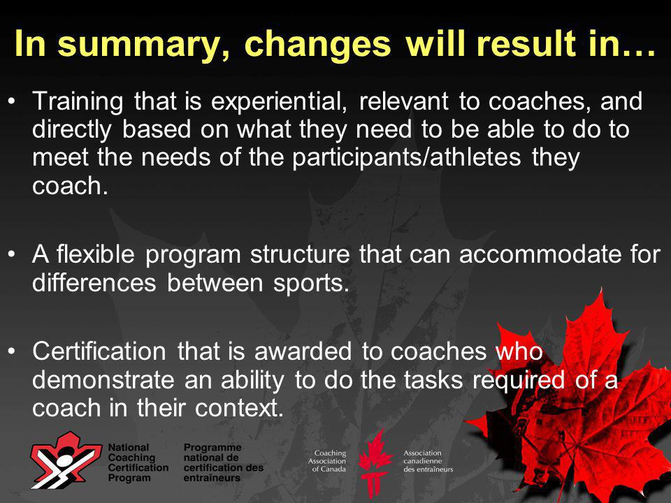 In summary, changes will result in… Training that is experiential, relevant to coaches, and directly based on what they need to be able to do to meet the needs of the participants/athletes they coach.
