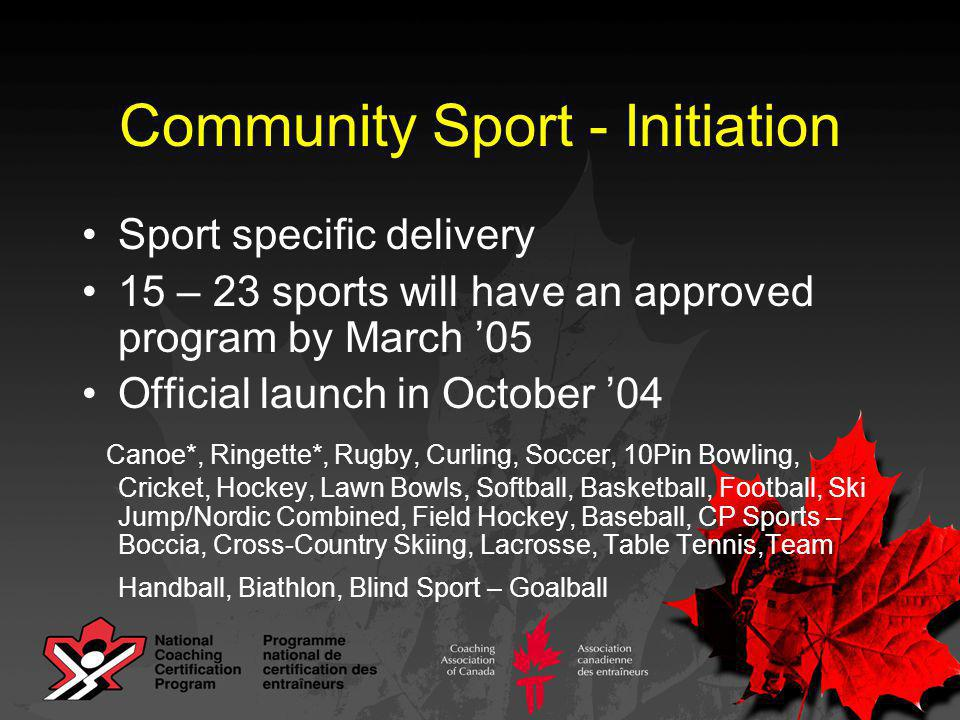 Community Sport - Initiation Sport specific delivery 15 – 23 sports will have an approved program by March '05 Official launch in October '04 Canoe*, Ringette*, Rugby, Curling, Soccer, 10Pin Bowling, Cricket, Hockey, Lawn Bowls, Softball, Basketball, Football, Ski Jump/Nordic Combined, Field Hockey, Baseball, CP Sports – Boccia, Cross-Country Skiing, Lacrosse, Table Tennis,Team Handball, Biathlon, Blind Sport – Goalball