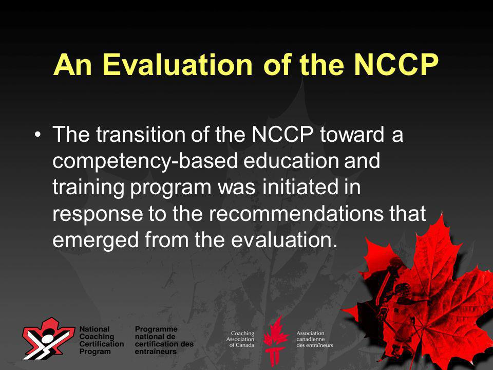 Key Improvements NCCP in 1996 Structure the same for all sports Education and certification organized by level Education and certification based on generic content topics NCCP in 2005 + Structure adapted to each sport Education and certification organized by type of coach Training and certification based on outcomes that are sport-specific