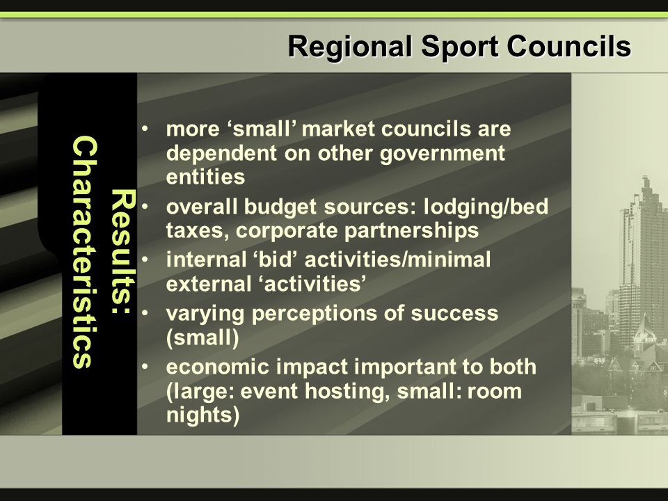 Results: Characteristics more 'small' market councils are dependent on other government entities overall budget sources: lodging/bed taxes, corporate partnerships internal 'bid' activities/minimal external 'activities' varying perceptions of success (small) economic impact important to both (large: event hosting, small: room nights) Regional Sport Councils