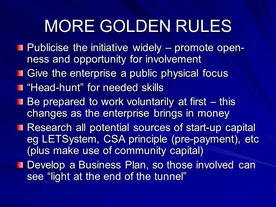 "MORE GOLDEN RULES Publicise the initiative widely – promote open- ness and opportunity for involvement Give the enterprise a public physical focus ""He"