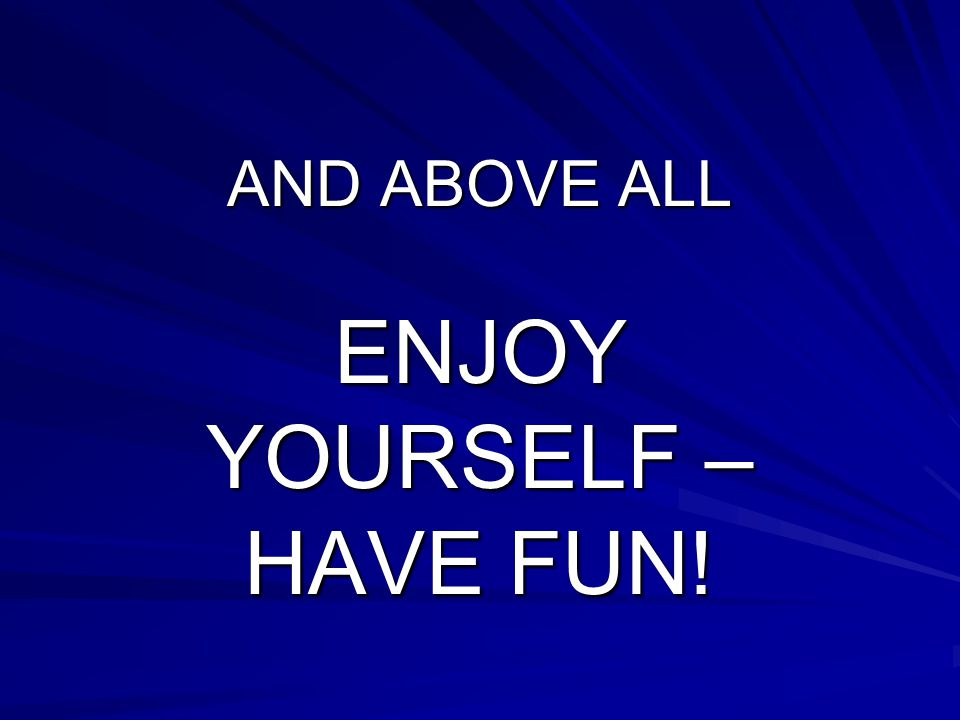 AND ABOVE ALL ENJOY YOURSELF – HAVE FUN!