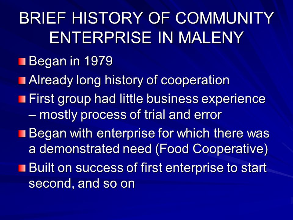BRIEF HISTORY OF COMMUNITY ENTERPRISE IN MALENY Began in 1979 Already long history of cooperation First group had little business experience – mostly
