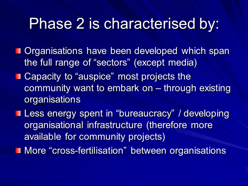 "Phase 2 is characterised by: Organisations have been developed which span the full range of ""sectors"" (except media) Capacity to ""auspice"" most projec"