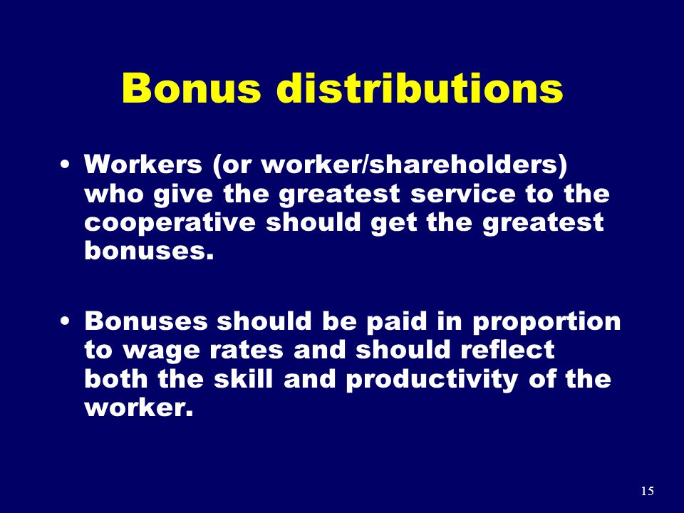 15 Bonus distributions Workers (or worker/shareholders) who give the greatest service to the cooperative should get the greatest bonuses. Bonuses shou