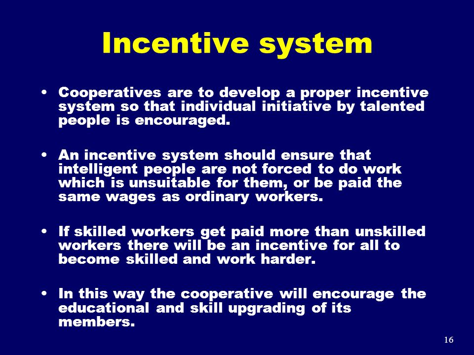 16 Incentive system Cooperatives are to develop a proper incentive system so that individual initiative by talented people is encouraged. An incentive