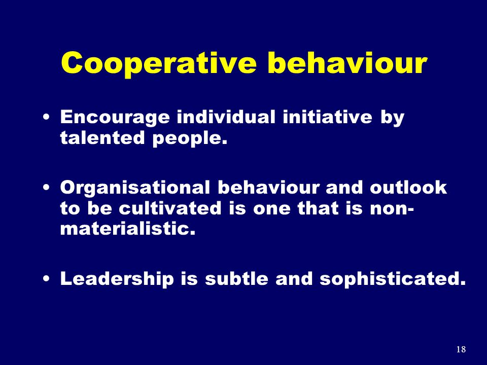 18 Cooperative behaviour Encourage individual initiative by talented people. Organisational behaviour and outlook to be cultivated is one that is non-