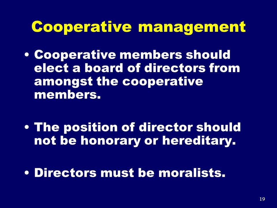 19 Cooperative management Cooperative members should elect a board of directors from amongst the cooperative members. The position of director should