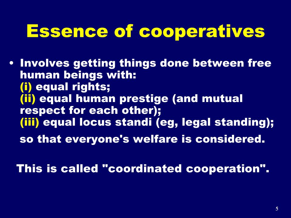 5 Essence of cooperatives Involves getting things done between free human beings with: (i) equal rights; (ii) equal human prestige (and mutual respect