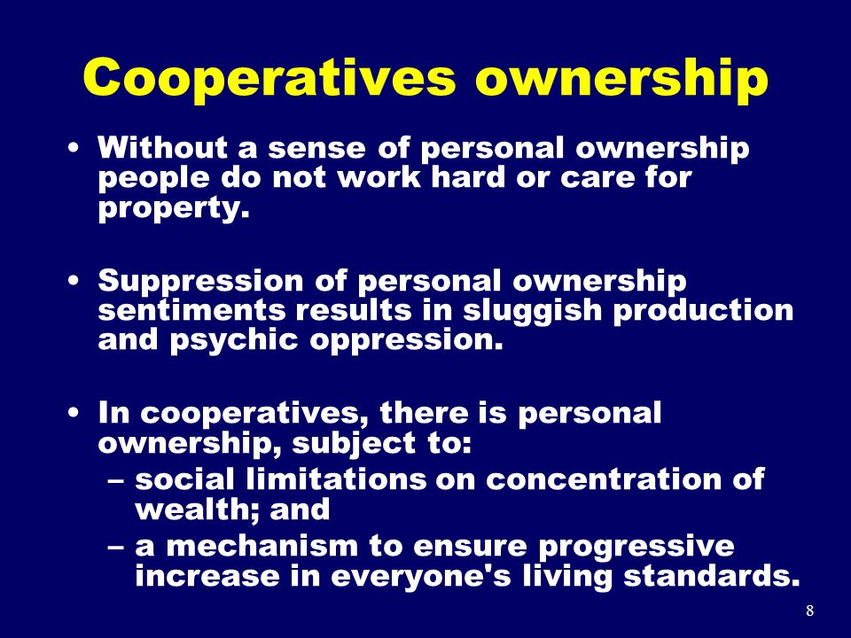 8 Cooperatives ownership Without a sense of personal ownership people do not work hard or care for property. Suppression of personal ownership sentime