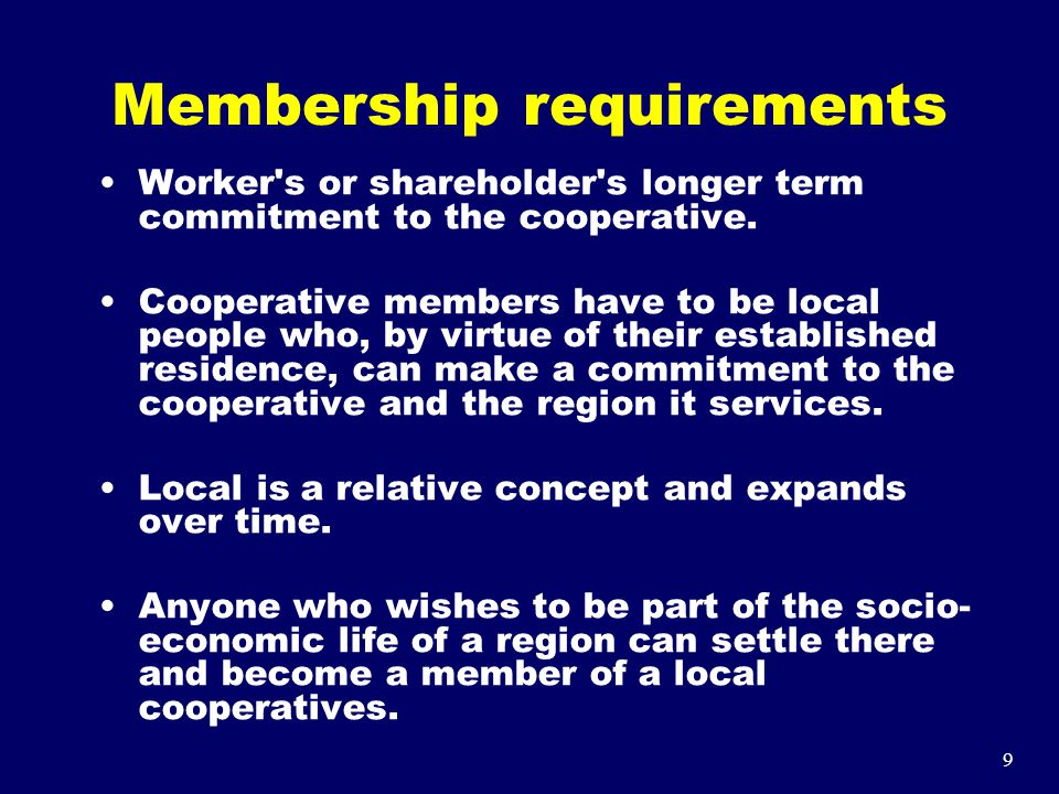 9 Membership requirements Worker's or shareholder's longer term commitment to the cooperative. Cooperative members have to be local people who, by vir