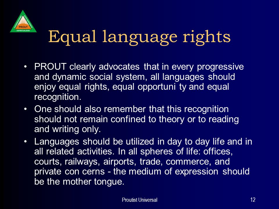 Proutist Universal12 Equal language rights PROUT clearly advocates that in every progressive and dynamic social system, all languages should enjoy equal rights, equal opportuni ty and equal recognition.