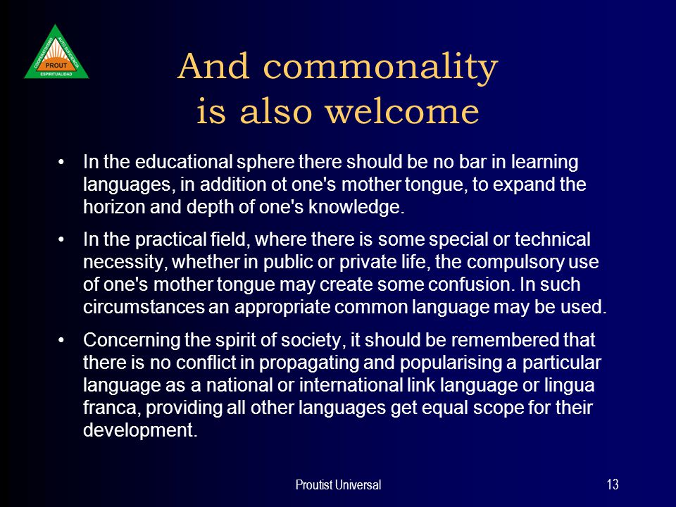 Proutist Universal13 And commonality is also welcome In the educational sphere there should be no bar in learning languages, in addition ot one s mother tongue, to expand the horizon and depth of one s knowledge.