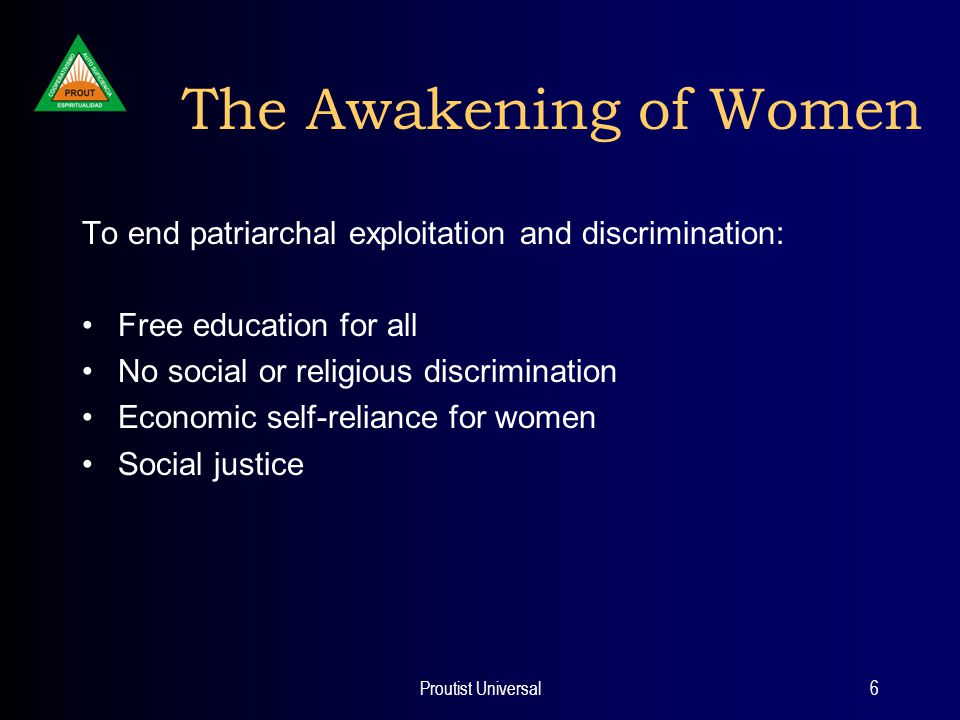 Proutist Universal6 The Awakening of Women To end patriarchal exploitation and discrimination: Free education for all No social or religious discrimination Economic self-reliance for women Social justice