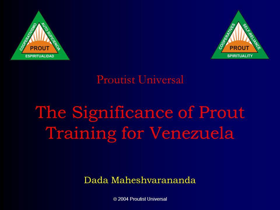  2004 Proutist Universal Proutist Universal The Significance of Prout Training for Venezuela Dada Maheshvarananda