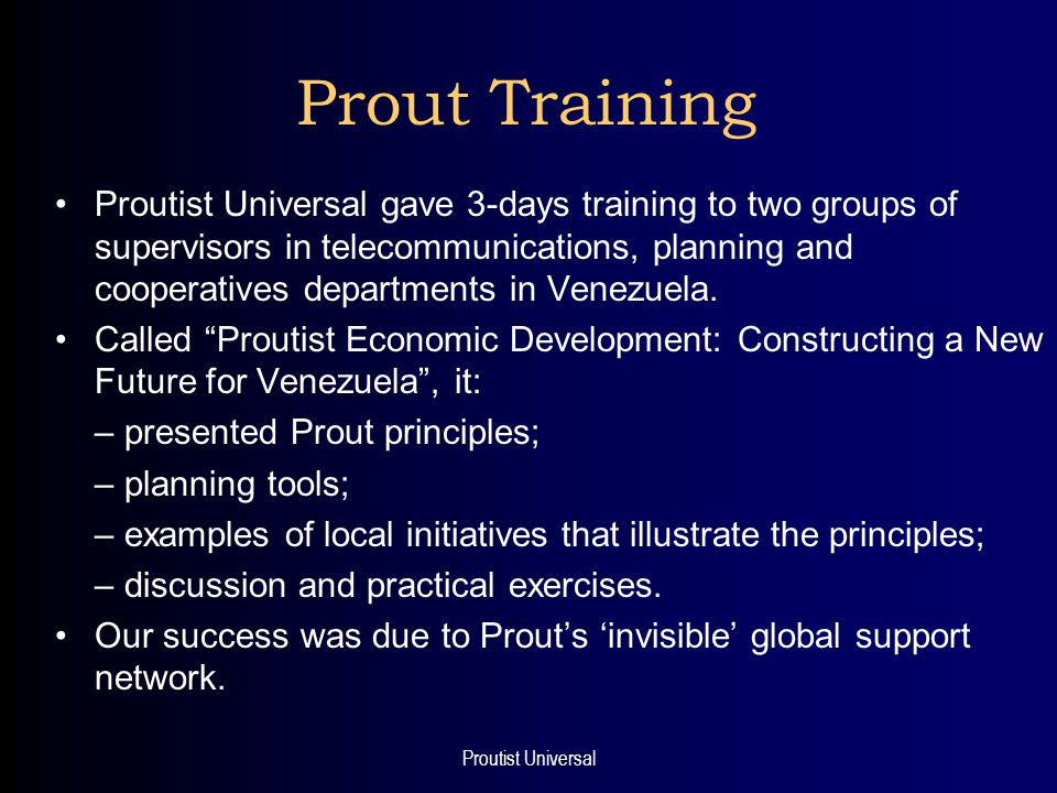 Proutist Universal Prout Training Proutist Universal gave 3-days training to two groups of supervisors in telecommunications, planning and cooperatives departments in Venezuela.