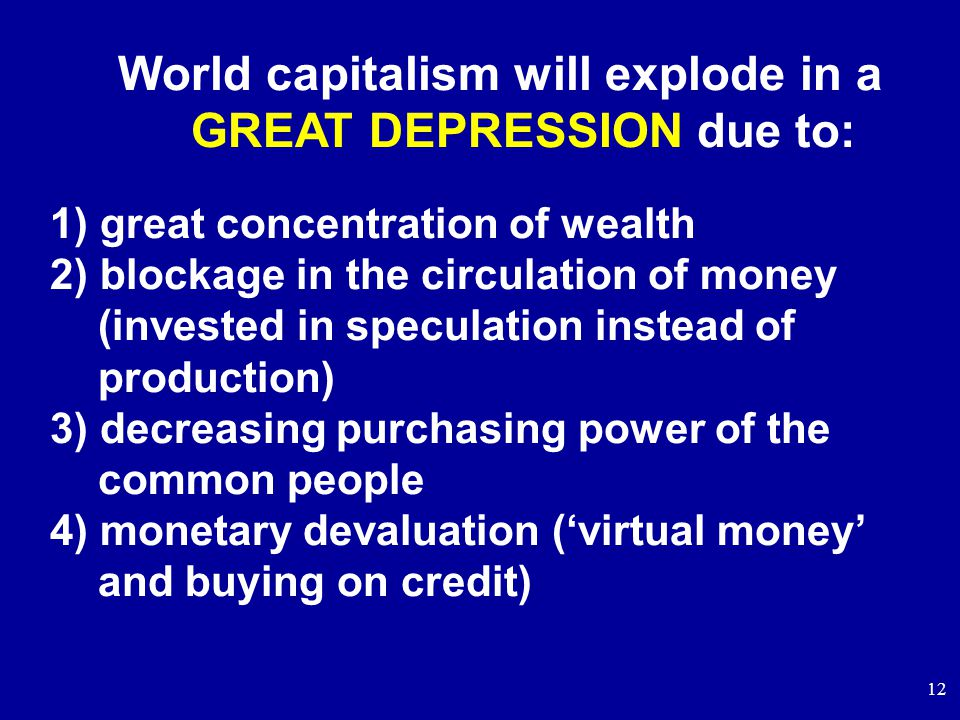 12 World capitalism will explode in a GREAT DEPRESSION due to: 1) great concentration of wealth 2) blockage in the circulation of money (invested in speculation instead of production) 3) decreasing purchasing power of the common people 4) monetary devaluation ('virtual money' and buying on credit)