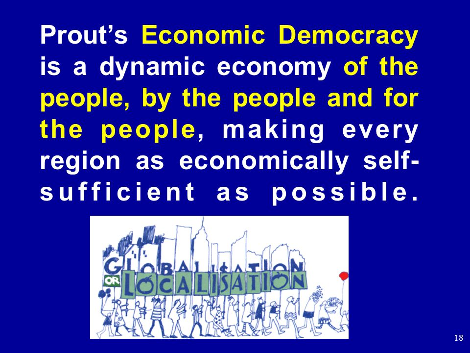 18 Prout's Economic Democracy is a dynamic economy of the people, by the people and for the people, making every region as economically self- sufficient as possible.