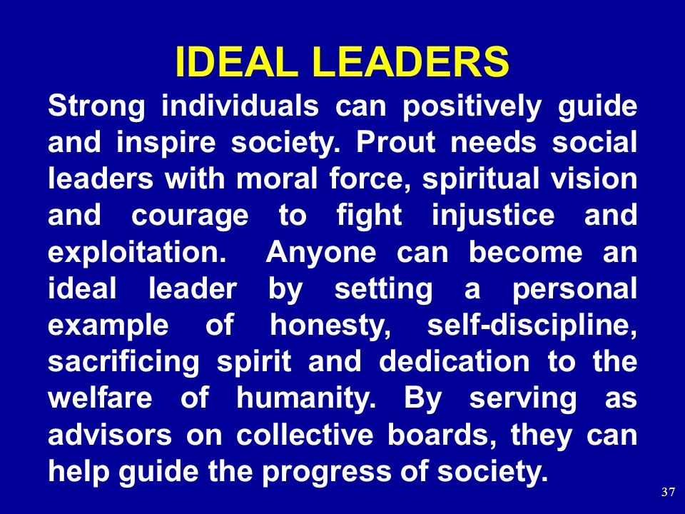 37 IDEAL LEADERS Strong individuals can positively guide and inspire society.