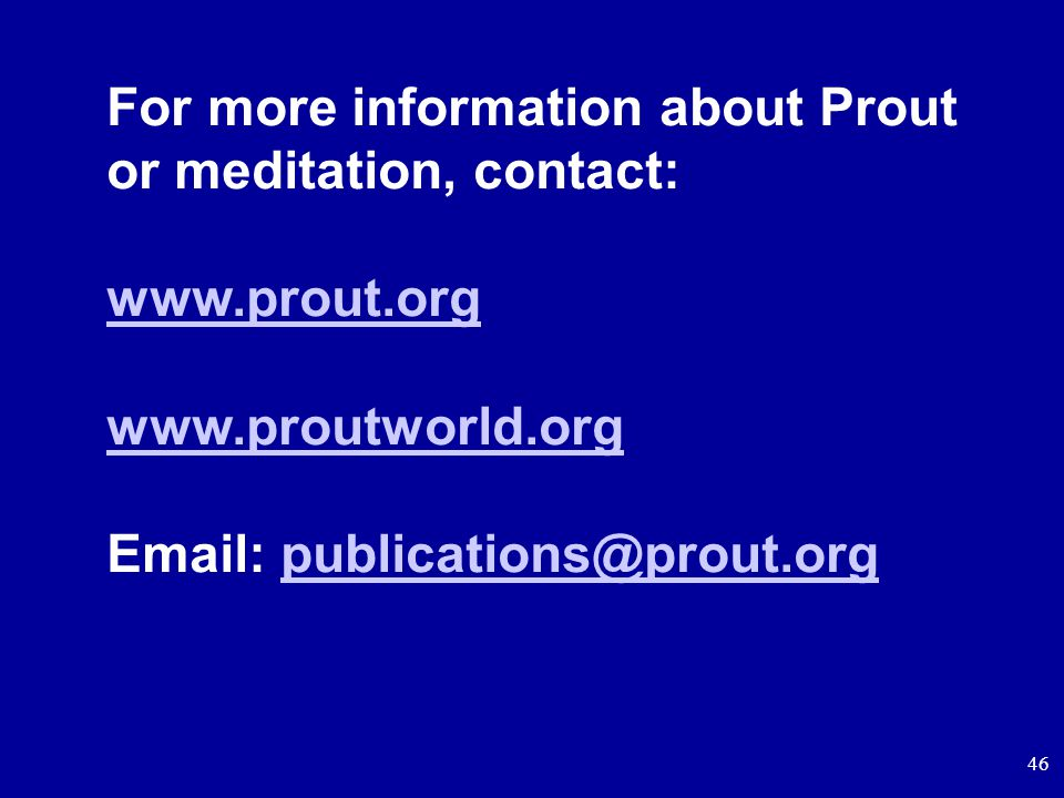 46 For more information about Prout or meditation, contact: www.prout.org www.proutworld.org Email: publications@prout.orgpublications@prout.org