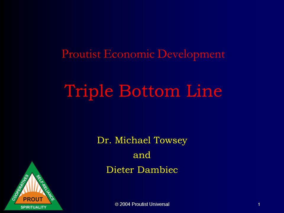  2004 Proutist Universal 1 Proutist Economic Development Triple Bottom Line Dr. Michael Towsey and Dieter Dambiec