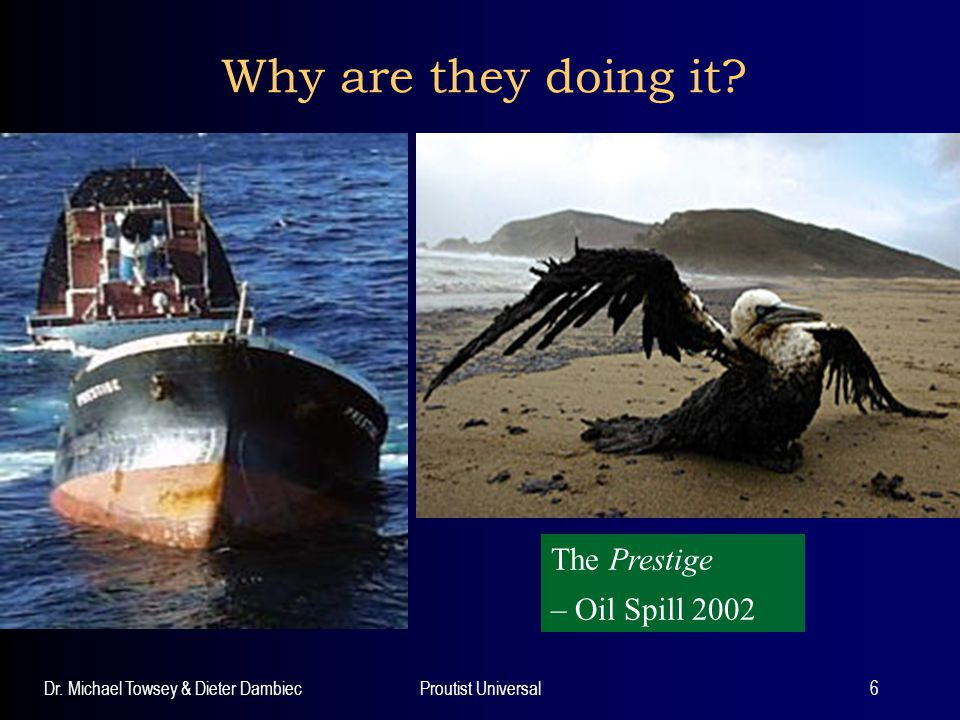 Dr. Michael Towsey & Dieter DambiecProutist Universal6 Why are they doing it? The Prestige… The Prestige – Oil Spill 2002