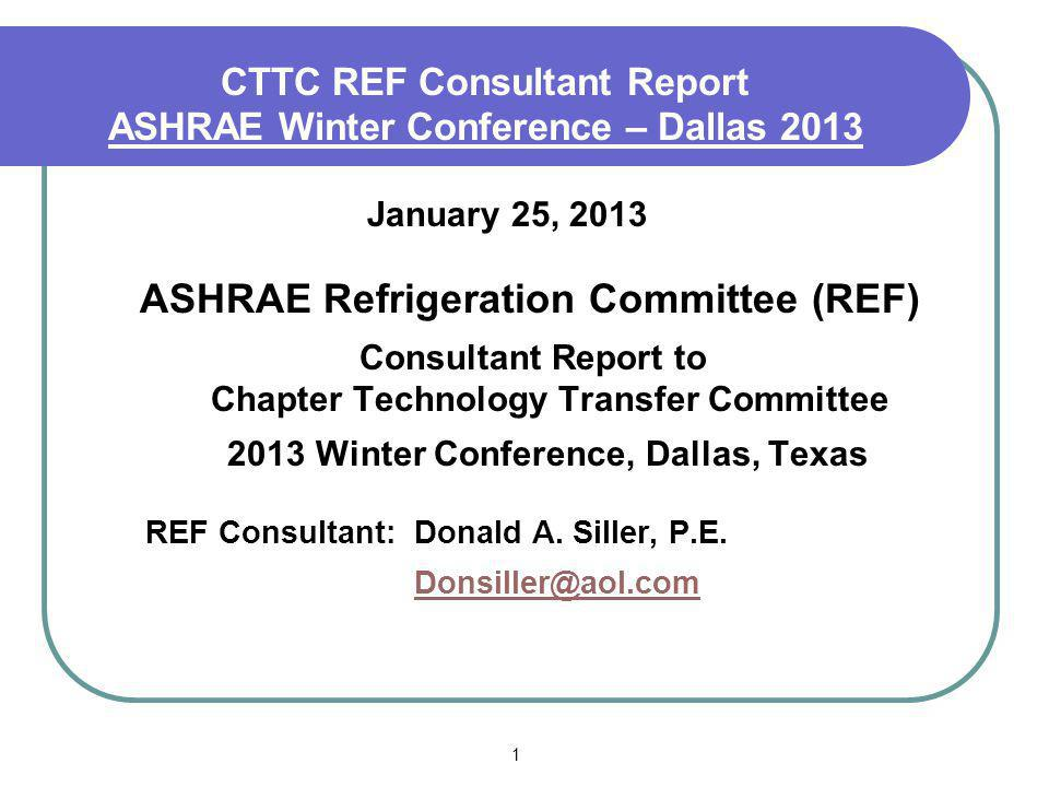 1 CTTC REF Consultant Report ASHRAE Winter Conference – Dallas 2013 January 25, 2013 ASHRAE Refrigeration Committee (REF) Consultant Report to Chapter