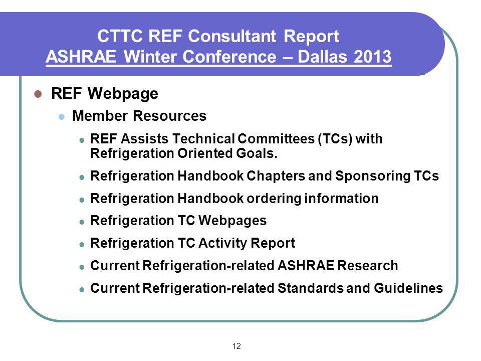 12 CTTC REF Consultant Report ASHRAE Winter Conference – Dallas 2013 REF Webpage Member Resources REF Assists Technical Committees (TCs) with Refriger
