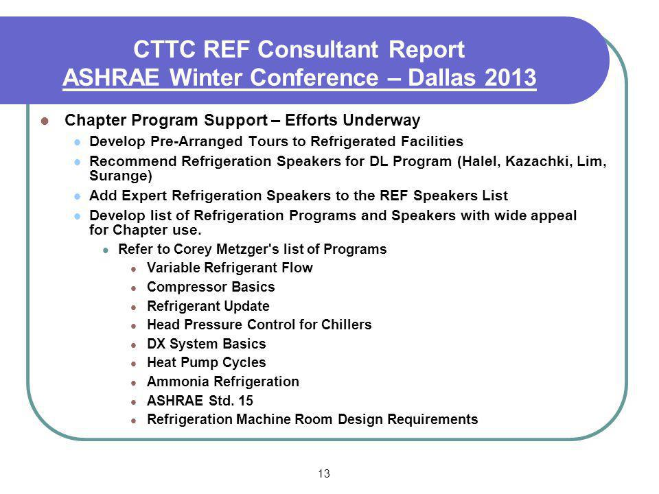13 CTTC REF Consultant Report ASHRAE Winter Conference – Dallas 2013 Chapter Program Support – Efforts Underway Develop Pre-Arranged Tours to Refriger