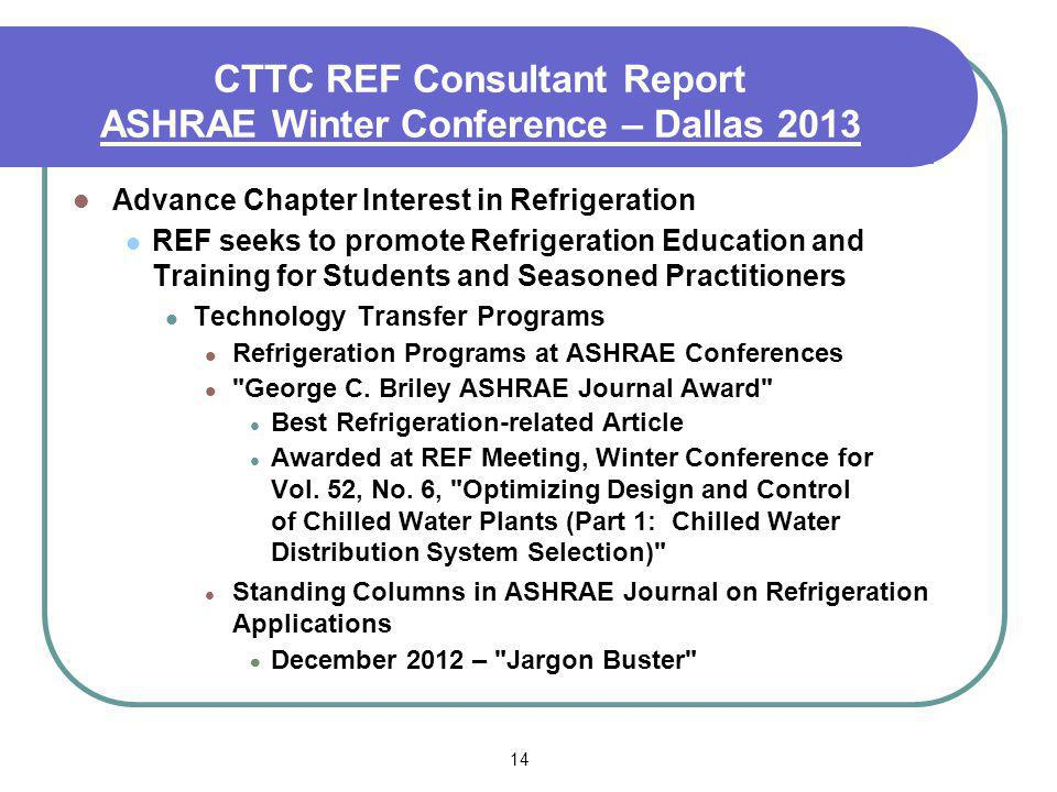 14 CTTC REF Consultant Report ASHRAE Winter Conference – Dallas 2013 Advance Chapter Interest in Refrigeration REF seeks to promote Refrigeration Education and Training for Students and Seasoned Practitioners Technology Transfer Programs Refrigeration Programs at ASHRAE Conferences George C.