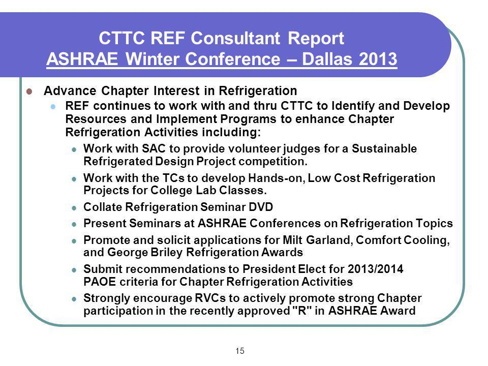 15 CTTC REF Consultant Report ASHRAE Winter Conference – Dallas 2013 Advance Chapter Interest in Refrigeration REF continues to work with and thru CTTC to Identify and Develop Resources and Implement Programs to enhance Chapter Refrigeration Activities including: Work with SAC to provide volunteer judges for a Sustainable Refrigerated Design Project competition.