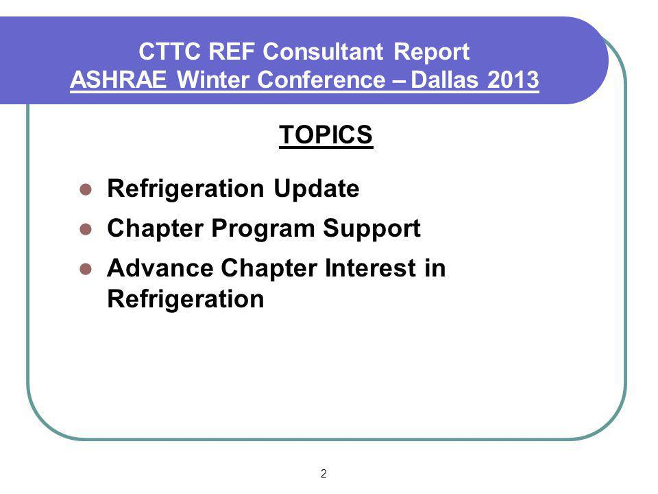 2 CTTC REF Consultant Report ASHRAE Winter Conference – Dallas 2013 TOPICS Refrigeration Update Chapter Program Support Advance Chapter Interest in Refrigeration