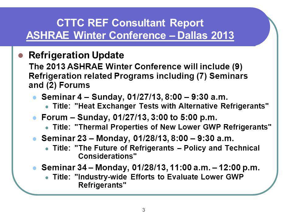 3 CTTC REF Consultant Report ASHRAE Winter Conference – Dallas 2013 Refrigeration Update The 2013 ASHRAE Winter Conference will include (9) Refrigerat