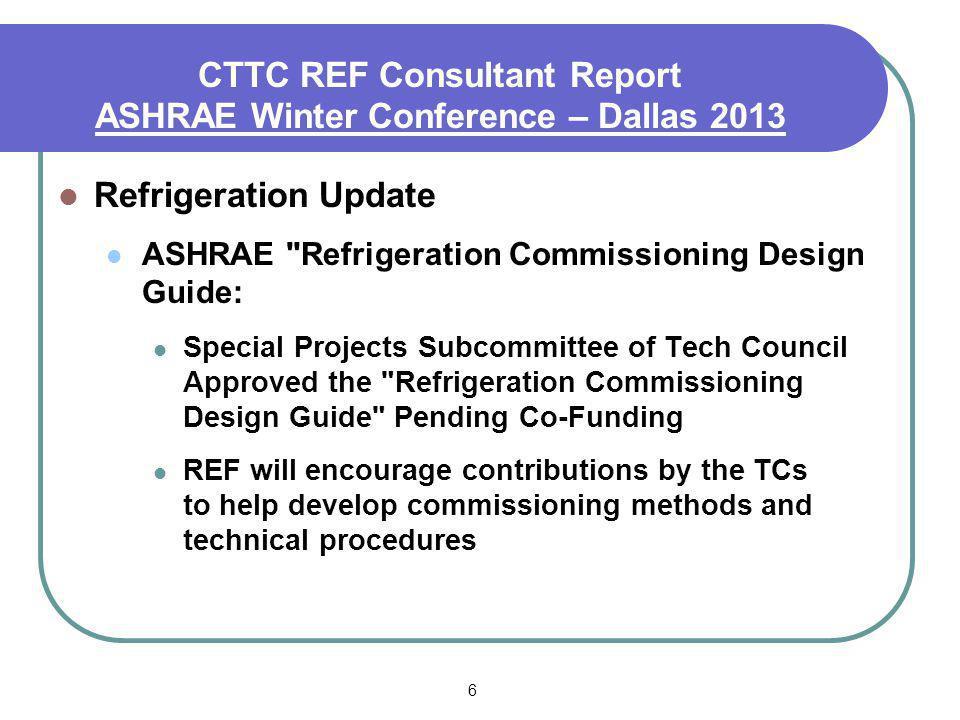 6 CTTC REF Consultant Report ASHRAE Winter Conference – Dallas 2013 Refrigeration Update ASHRAE