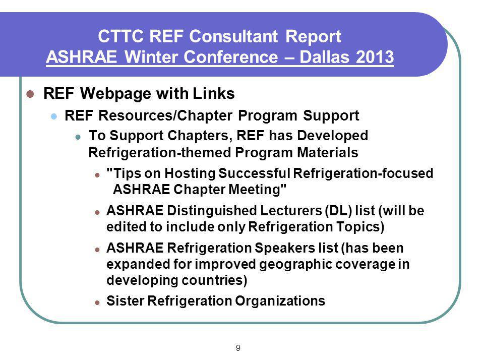 9 CTTC REF Consultant Report ASHRAE Winter Conference – Dallas 2013 REF Webpage with Links REF Resources/Chapter Program Support To Support Chapters,