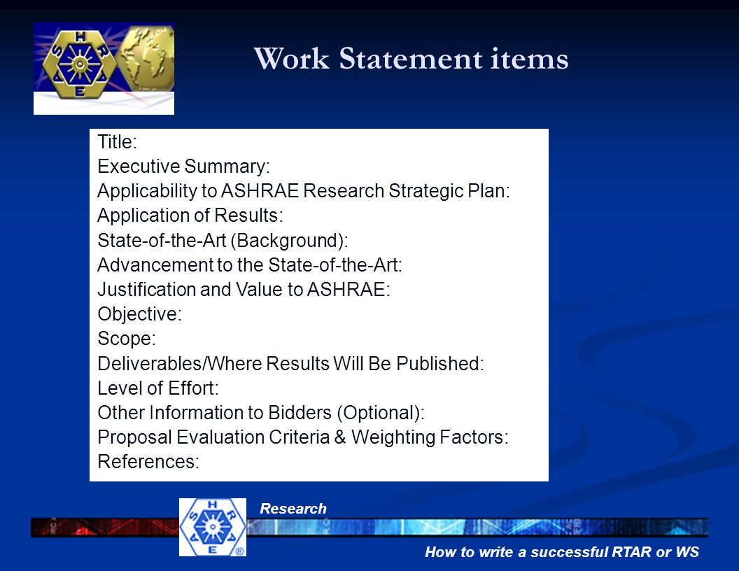 How to write a successful RTAR or WS Research Title: Executive Summary: Applicability to ASHRAE Research Strategic Plan: Application of Results: State-of-the-Art (Background): Advancement to the State-of-the-Art: Justification and Value to ASHRAE: Objective: Scope: Deliverables/Where Results Will Be Published: Level of Effort: Other Information to Bidders (Optional): Proposal Evaluation Criteria & Weighting Factors: References: Work Statement items