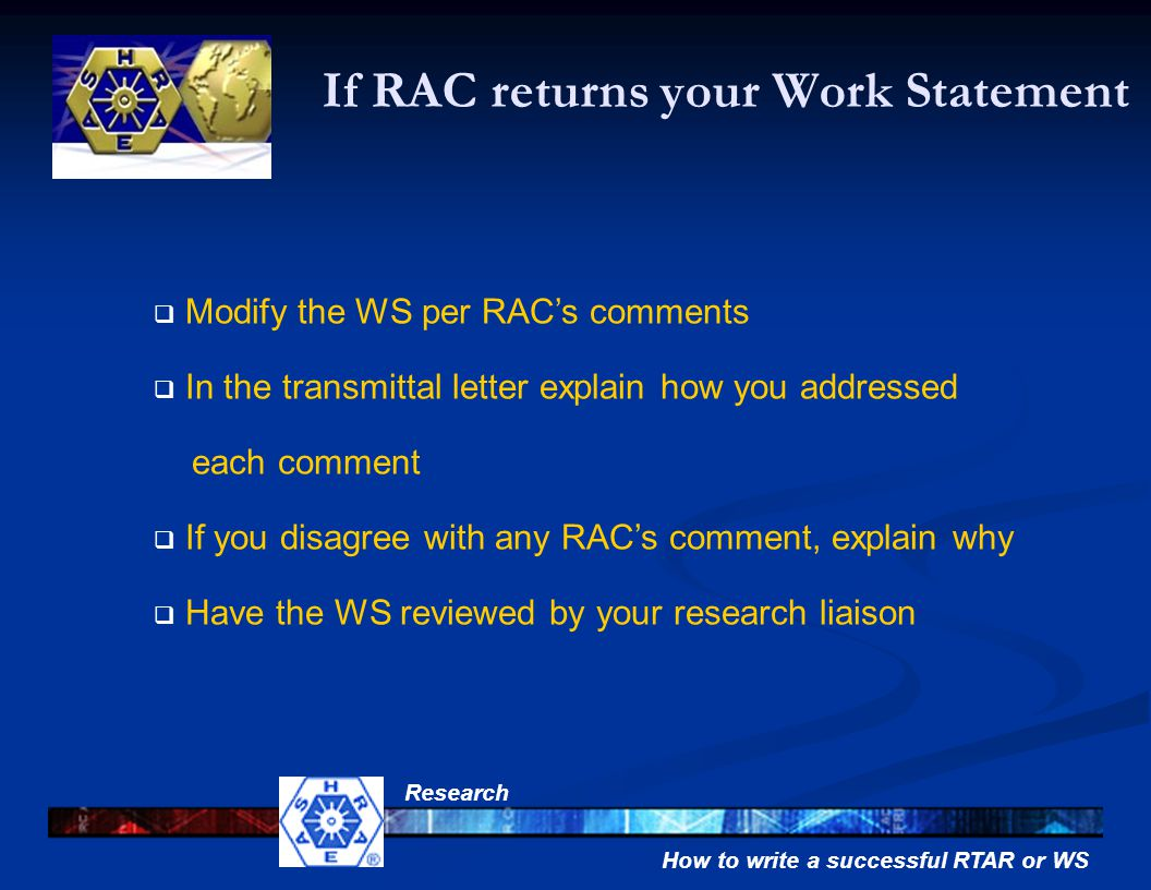 How to write a successful RTAR or WS Research If RAC returns your Work Statement  Modify the WS per RAC's comments  In the transmittal letter explain how you addressed each comment  If you disagree with any RAC's comment, explain why  Have the WS reviewed by your research liaison