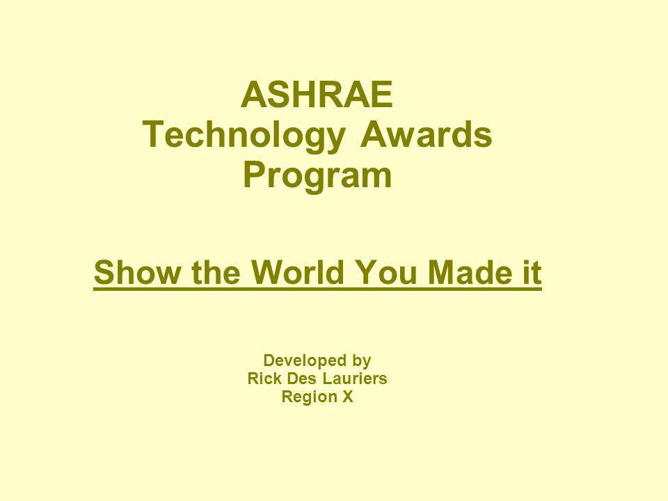ASHRAE Technology Awards Program Show the World You Made it Developed by Rick Des Lauriers Region X