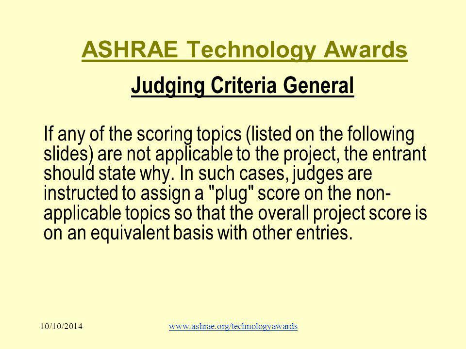 10/10/2014www.ashrae.org/technologyawards ASHRAE Technology Awards Judging Criteria General If any of the scoring topics (listed on the following slides) are not applicable to the project, the entrant should state why.
