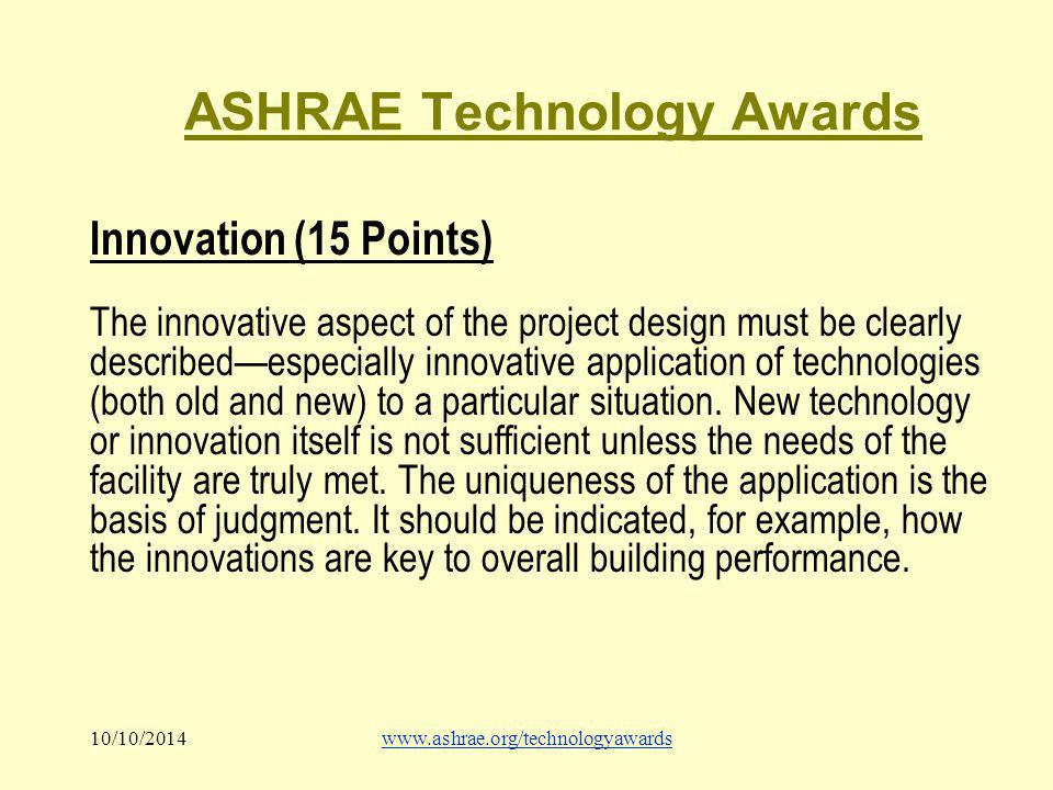 10/10/2014www.ashrae.org/technologyawards ASHRAE Technology Awards Innovation (15 Points) The innovative aspect of the project design must be clearly described—especially innovative application of technologies (both old and new) to a particular situation.