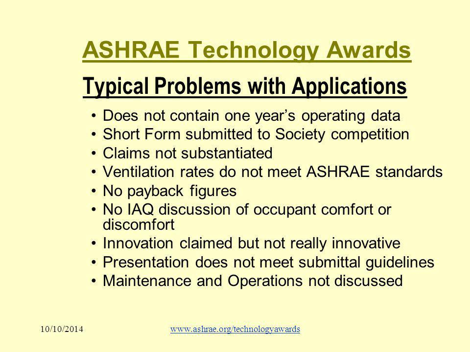 10/10/2014www.ashrae.org/technologyawards ASHRAE Technology Awards Typical Problems with Applications Does not contain one year's operating data Short Form submitted to Society competition Claims not substantiated Ventilation rates do not meet ASHRAE standards No payback figures No IAQ discussion of occupant comfort or discomfort Innovation claimed but not really innovative Presentation does not meet submittal guidelines Maintenance and Operations not discussed