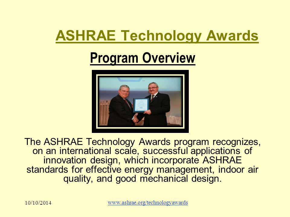 10/10/2014 www.ashrae.org/technologyawards ASHRAE Technology Awards Program Overview The ASHRAE Technology Awards program recognizes, on an international scale, successful applications of innovation design, which incorporate ASHRAE standards for effective energy management, indoor air quality, and good mechanical design.