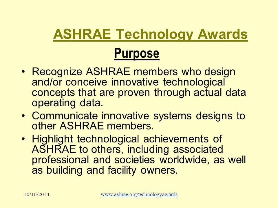 10/10/2014www.ashrae.org/technologyawards ASHRAE Technology Awards Purpose Recognize ASHRAE members who design and/or conceive innovative technological concepts that are proven through actual data operating data.
