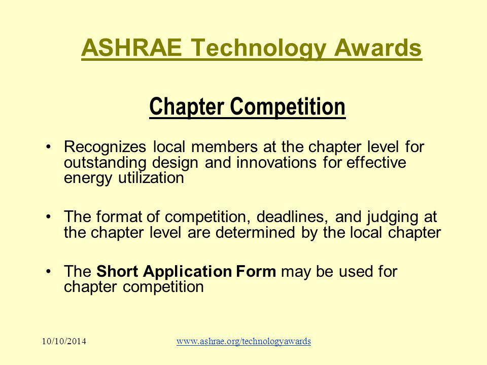 10/10/2014www.ashrae.org/technologyawards ASHRAE Technology Awards Chapter Competition Recognizes local members at the chapter level for outstanding design and innovations for effective energy utilization The format of competition, deadlines, and judging at the chapter level are determined by the local chapter The Short Application Form may be used for chapter competition