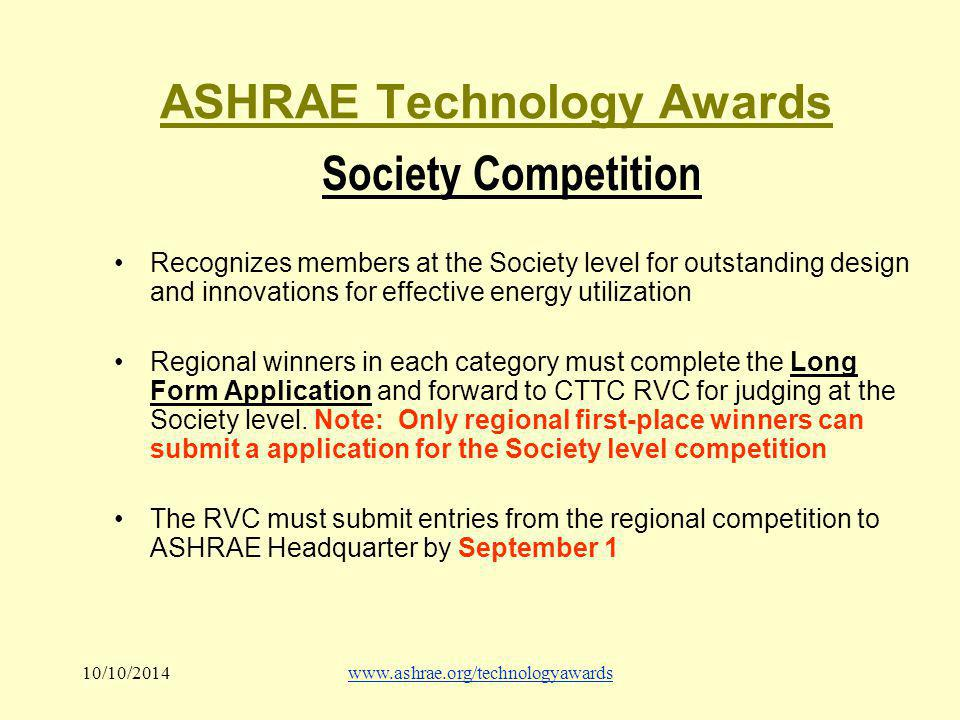 10/10/2014www.ashrae.org/technologyawards ASHRAE Technology Awards Society Competition Recognizes members at the Society level for outstanding design and innovations for effective energy utilization Regional winners in each category must complete the Long Form Application and forward to CTTC RVC for judging at the Society level.