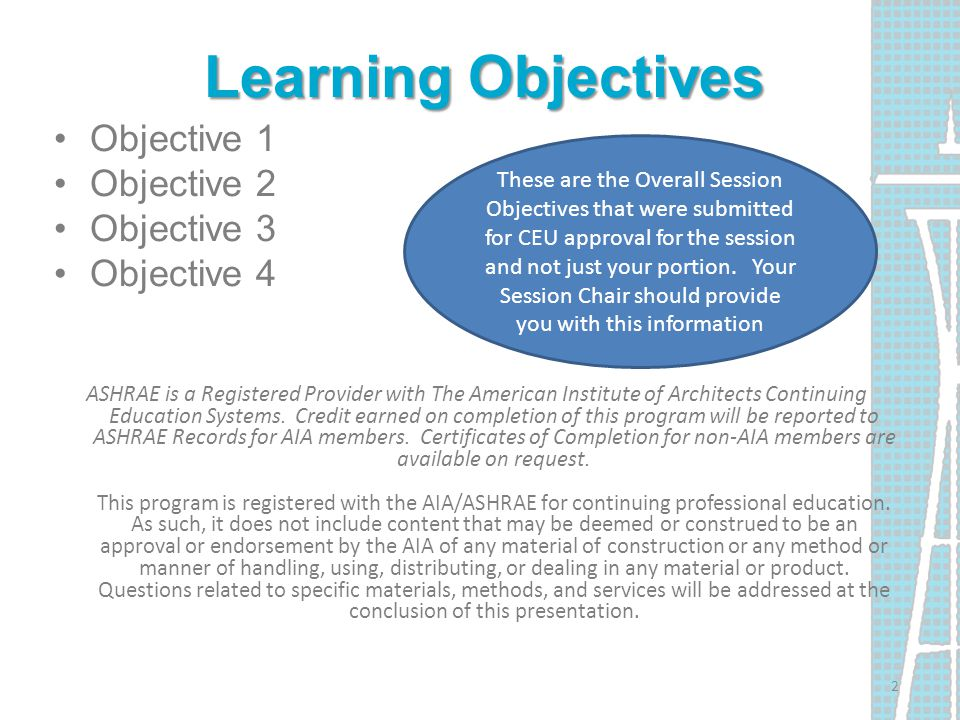 Learning Objectives Objective 1 Objective 2 Objective 3 Objective 4 ASHRAE is a Registered Provider with The American Institute of Architects Continui