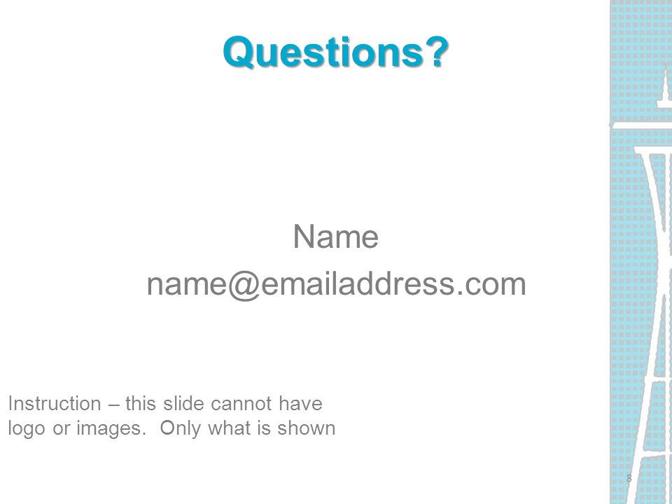 Questions. Name name@emailaddress.com Instruction – this slide cannot have logo or images.