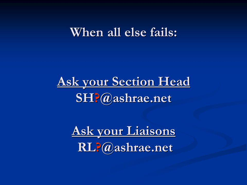 When all else fails: Ask your Section Head SH @ashrae.net Ask your Liaisons RL @ashrae.net